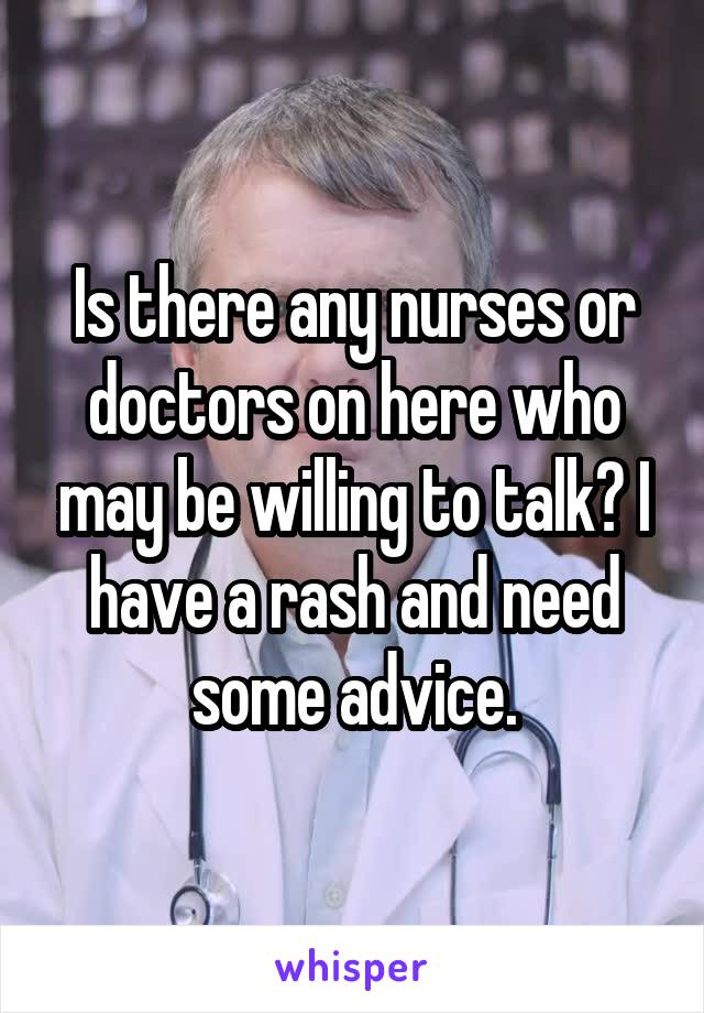 Is there any nurses or doctors on here who may be willing to talk? I have a rash and need some advice.