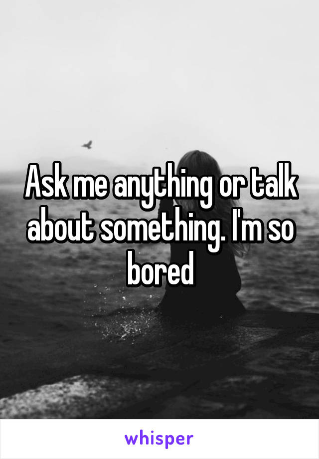 Ask me anything or talk about something. I'm so bored