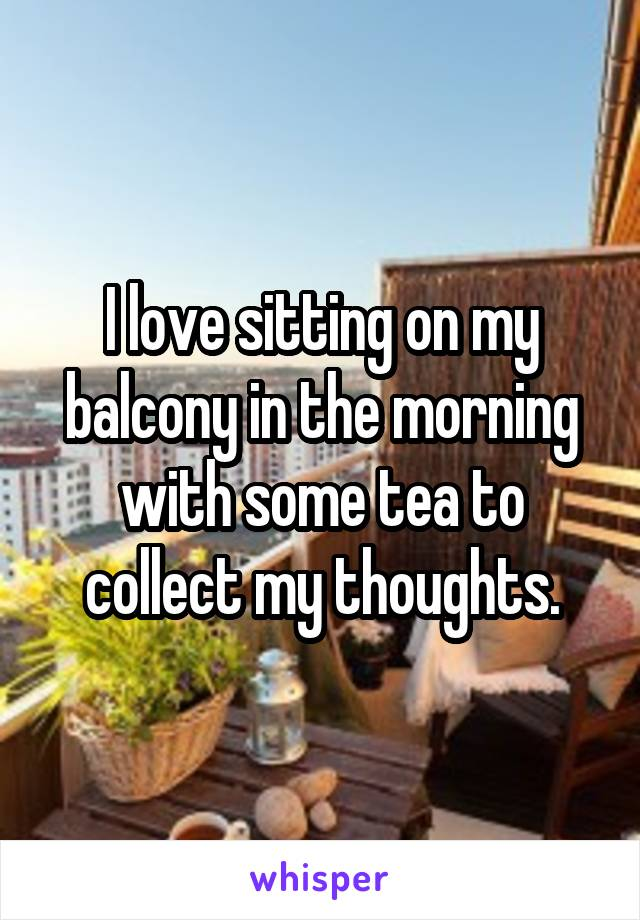 I love sitting on my balcony in the morning with some tea to collect my thoughts.