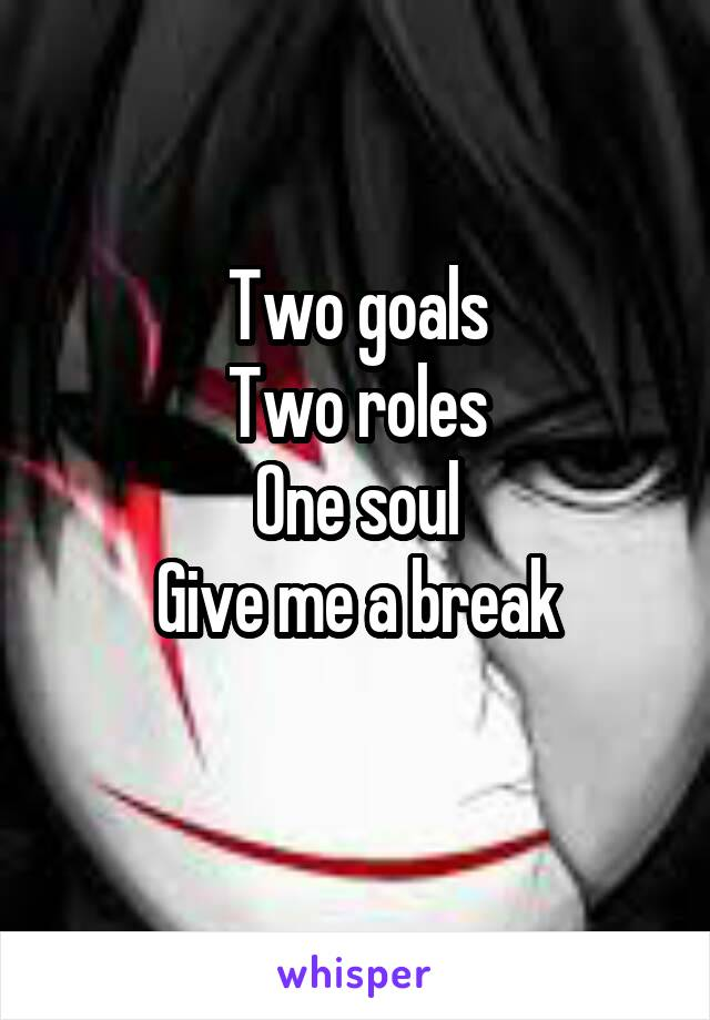 Two goals Two roles One soul Give me a break