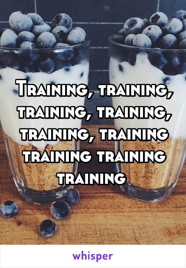 Training, training, training, training, training, training training training training