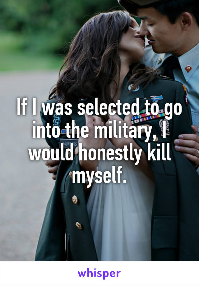 If I was selected to go into the military, I would honestly kill myself.