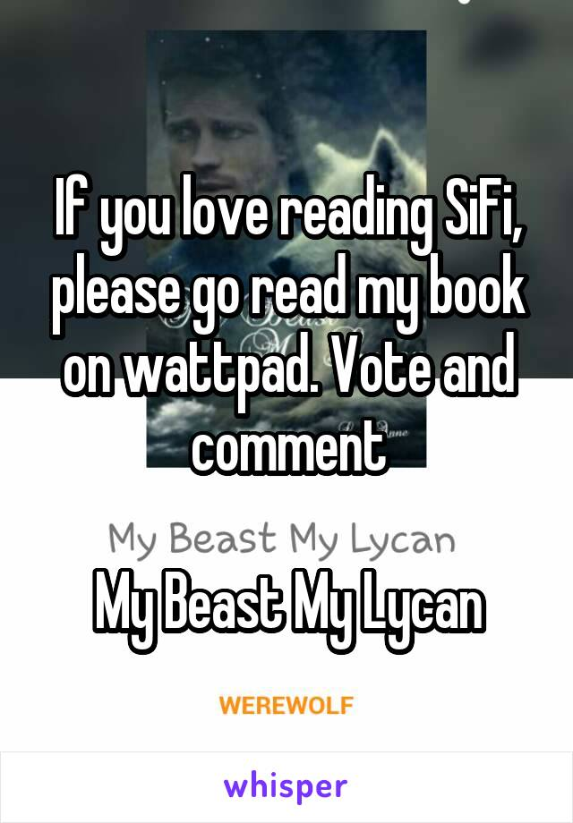 If you love reading SiFi, please go read my book on wattpad. Vote and comment  My Beast My Lycan