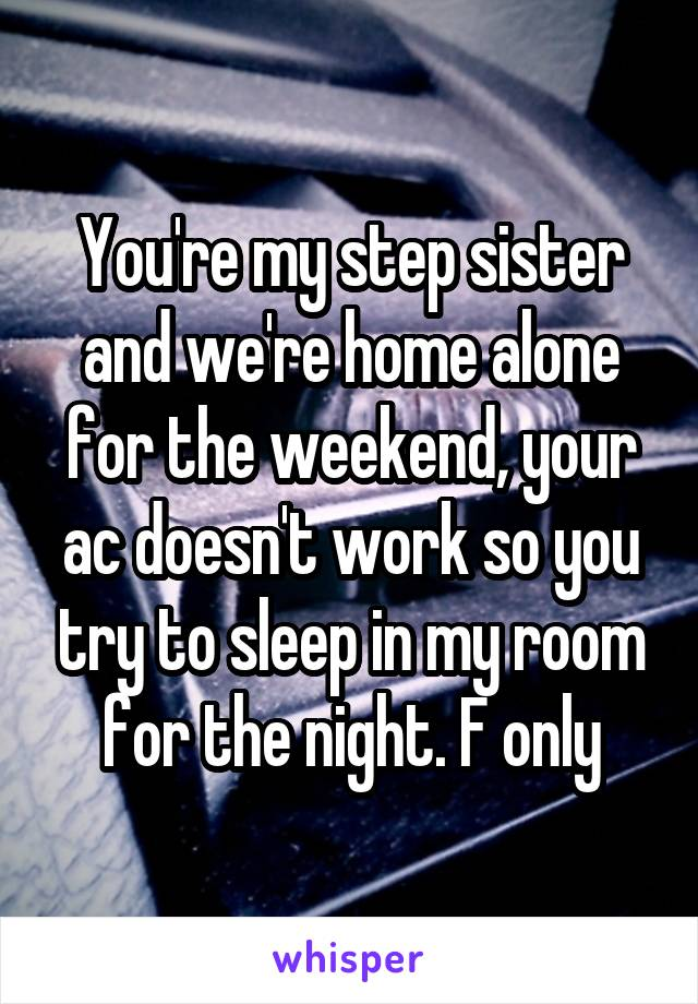 You're my step sister and we're home alone for the weekend, your ac doesn't work so you try to sleep in my room for the night. F only