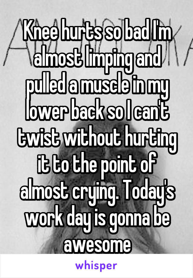 Knee hurts so bad I'm almost limping and pulled a muscle in my lower back so I can't twist without hurting it to the point of almost crying. Today's work day is gonna be awesome