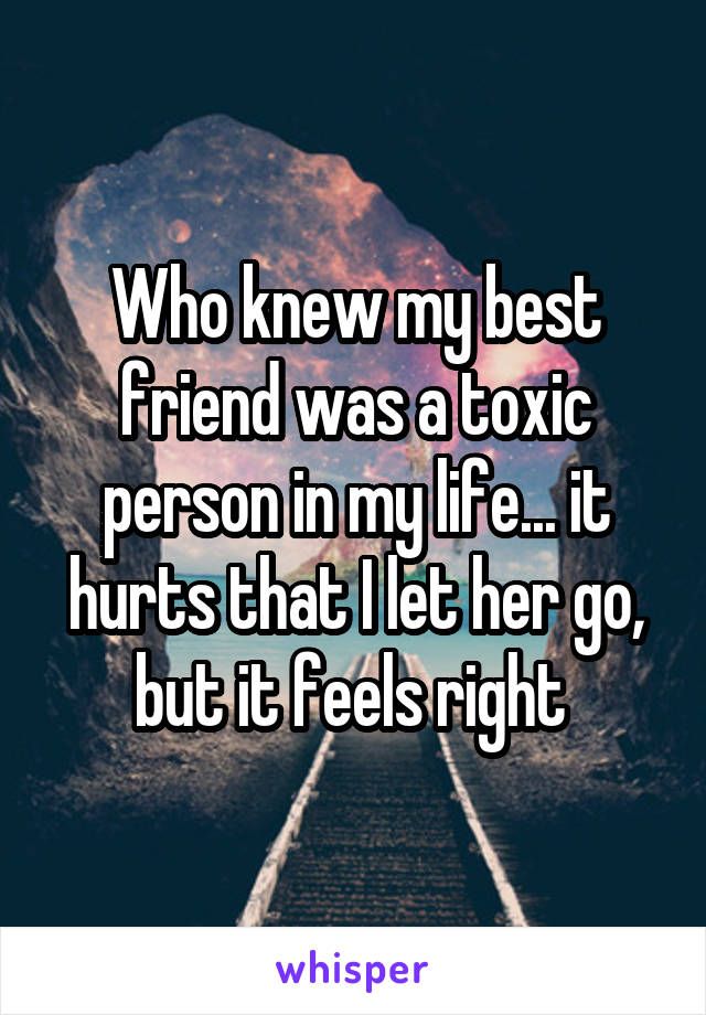 Who knew my best friend was a toxic person in my life... it hurts that I let her go, but it feels right