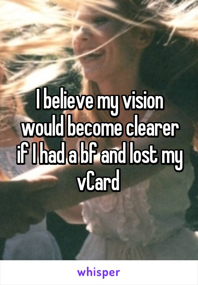 I believe my vision would become clearer if I had a bf and lost my vCard