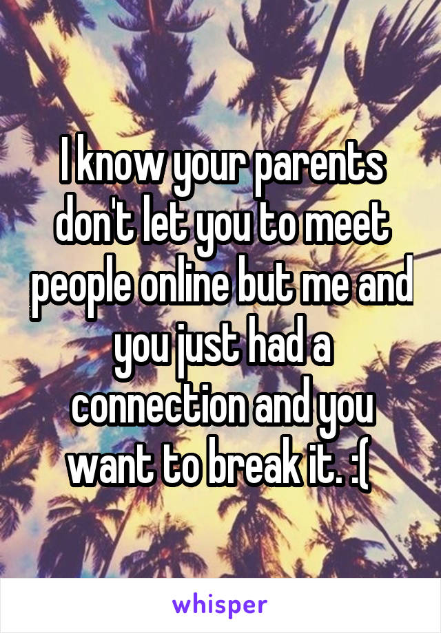 I know your parents don't let you to meet people online but me and you just had a connection and you want to break it. :(