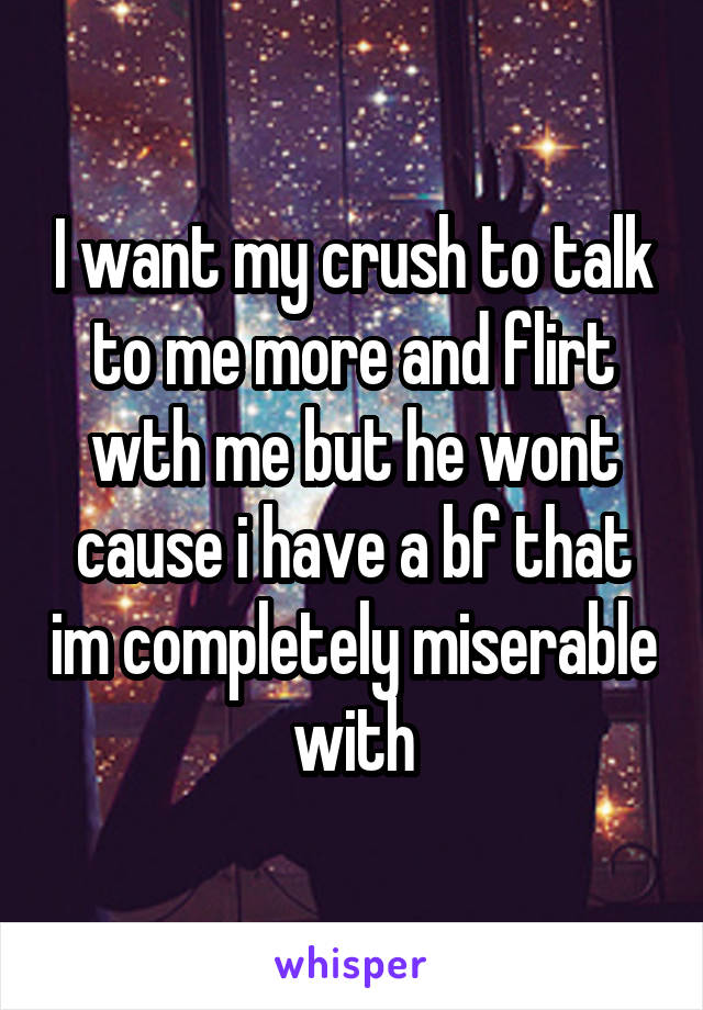 I want my crush to talk to me more and flirt wth me but he wont cause i have a bf that im completely miserable with