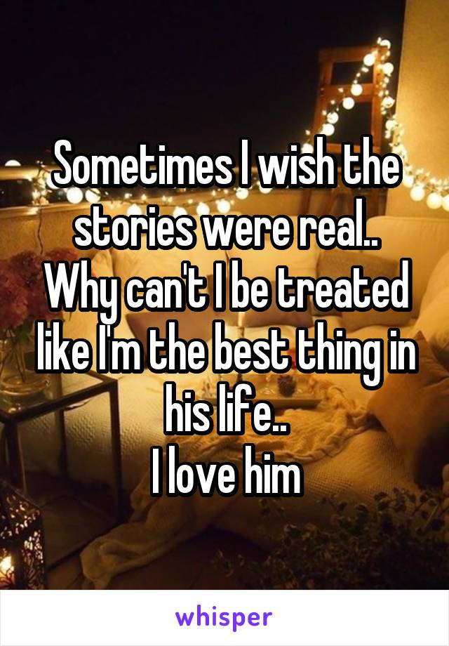 Sometimes I wish the stories were real.. Why can't I be treated like I'm the best thing in his life.. I love him