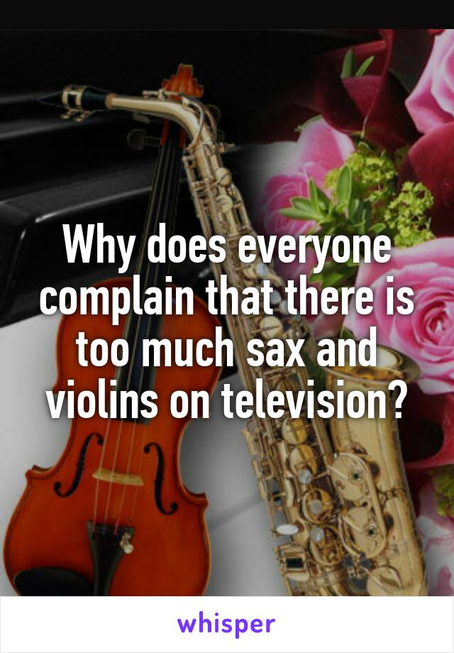Why does everyone complain that there is too much sax and violins on television?