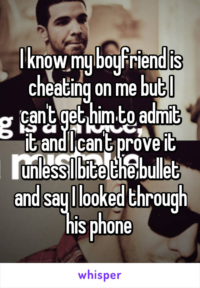 I know my boyfriend is cheating on me but I can't get him to admit it and I can't prove it unless I bite the bullet and say I looked through his phone