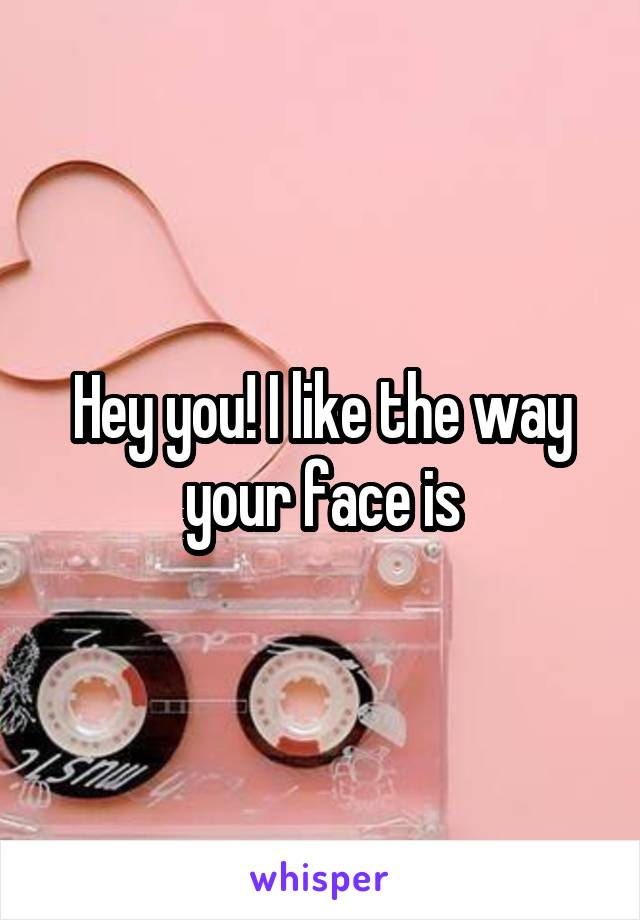 Hey you! I like the way your face is