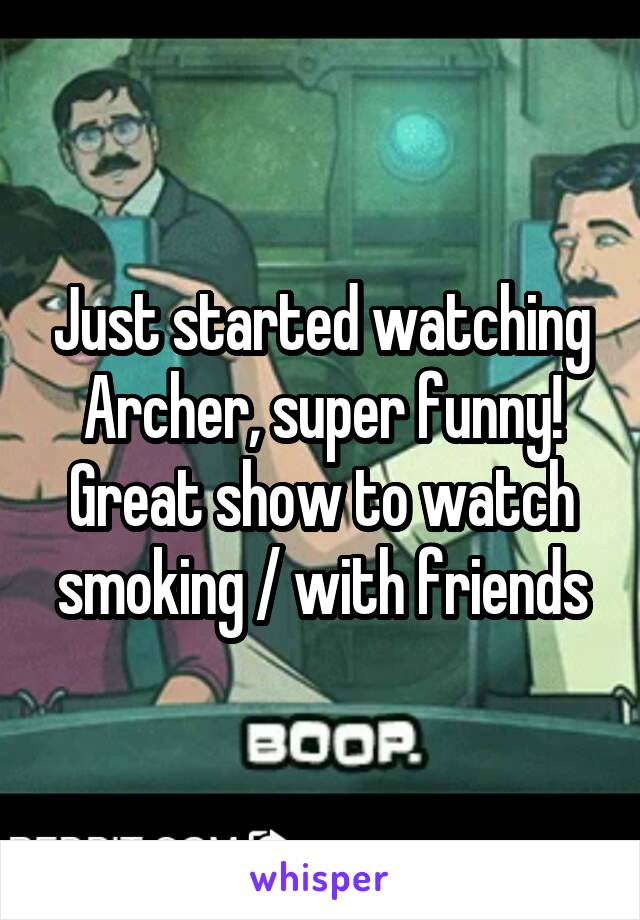 Just started watching Archer, super funny! Great show to watch smoking / with friends
