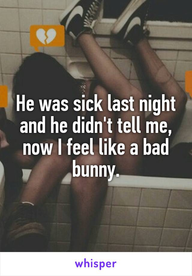 He was sick last night and he didn't tell me, now I feel like a bad bunny.