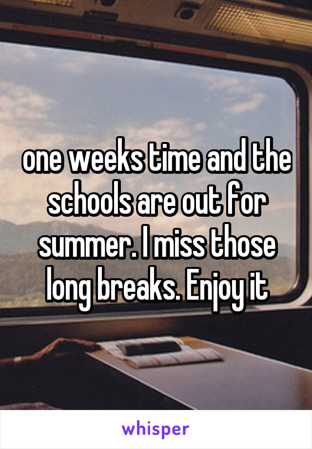 one weeks time and the schools are out for summer. I miss those long breaks. Enjoy it
