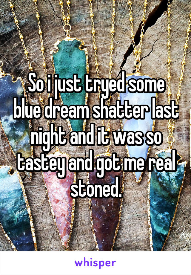 So i just tryed some blue dream shatter last night and it was so tastey and got me real stoned.