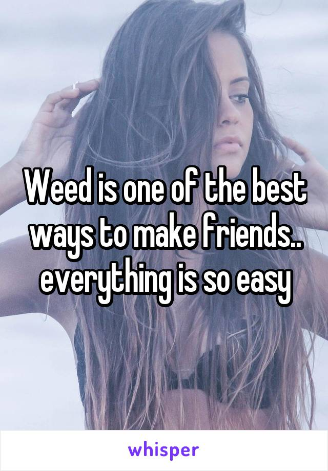 Weed is one of the best ways to make friends.. everything is so easy