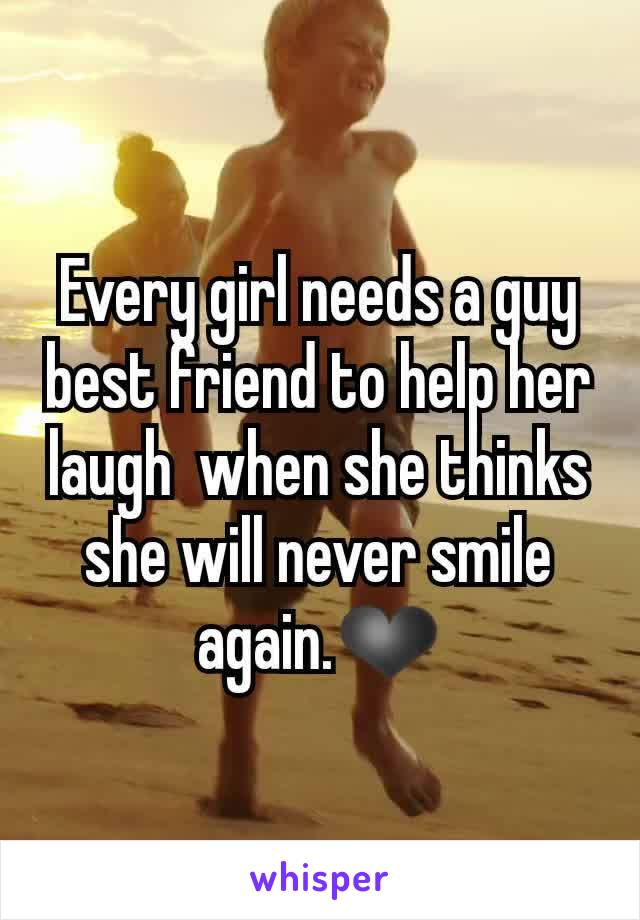 Every girl needs a guy best friend to help her laugh  when she thinks she will never smile again.❤