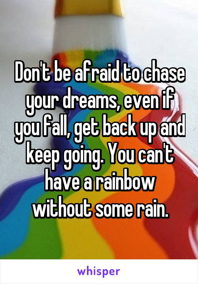 Don't be afraid to chase your dreams, even if you fall, get back up and keep going. You can't have a rainbow without some rain.