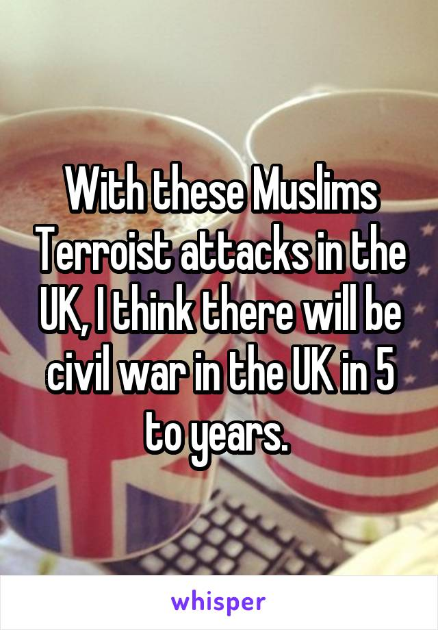 With these Muslims Terroist attacks in the UK, I think there will be civil war in the UK in 5 to years.