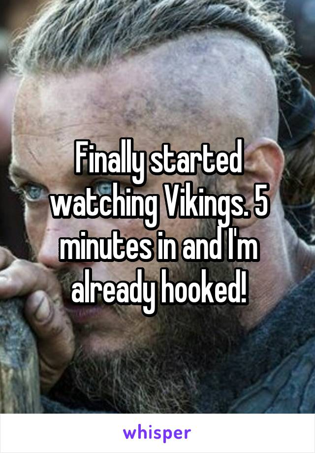 Finally started watching Vikings. 5 minutes in and I'm already hooked!