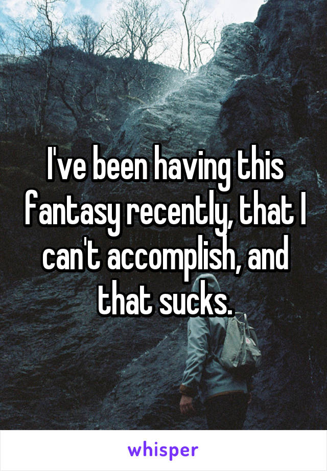 I've been having this fantasy recently, that I can't accomplish, and that sucks.