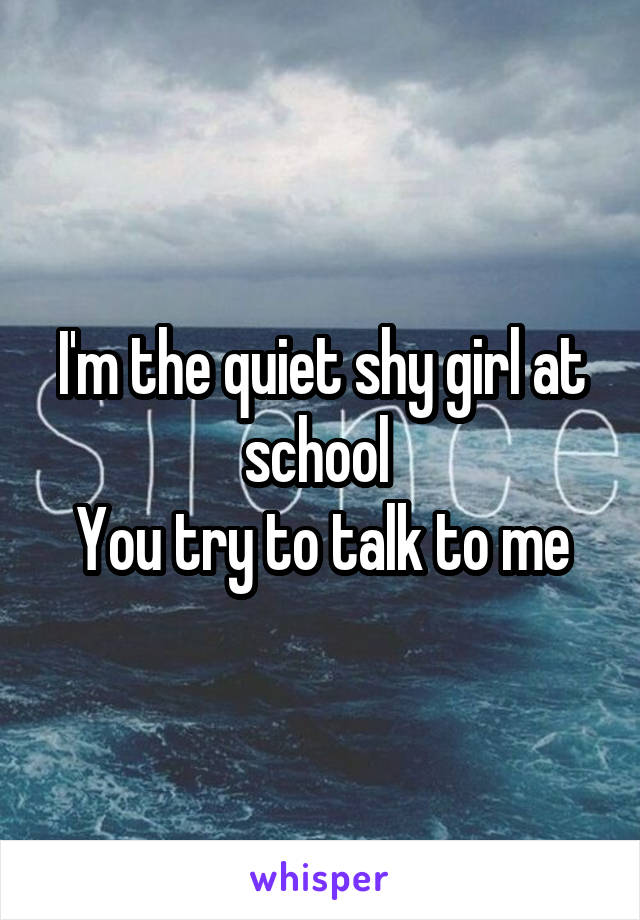 I'm the quiet shy girl at school  You try to talk to me
