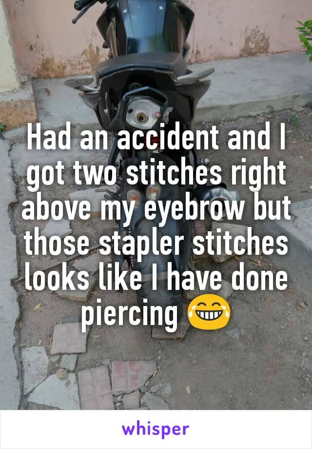 Had an accident and I got two stitches right above my eyebrow but those stapler stitches looks like I have done piercing 😂