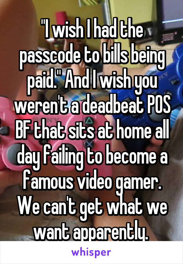 """I wish I had the passcode to bills being paid."" And I wish you weren't a deadbeat POS BF that sits at home all day failing to become a famous video gamer. We can't get what we want apparently."