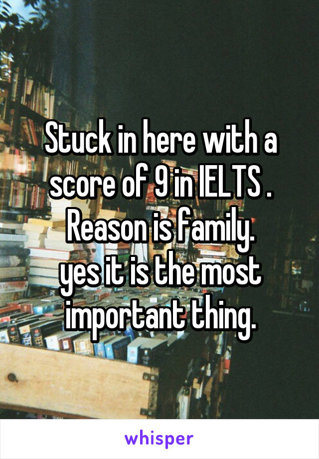 Stuck in here with a score of 9 in IELTS . Reason is family. yes it is the most important thing.