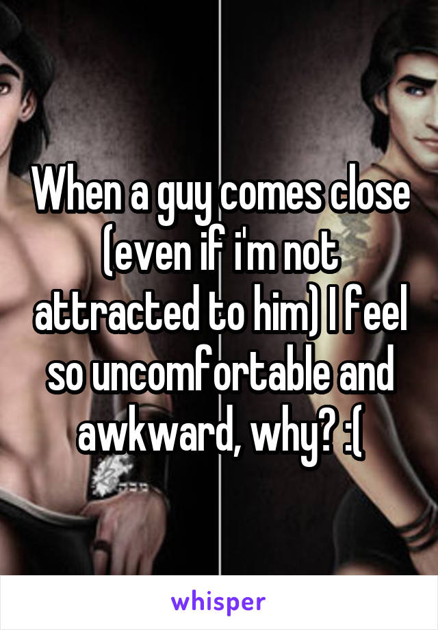 When a guy comes close (even if i'm not attracted to him) I feel so uncomfortable and awkward, why? :(