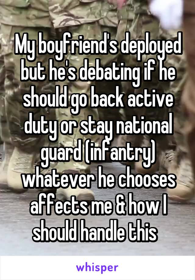 My boyfriend's deployed but he's debating if he should go back active duty or stay national guard (infantry) whatever he chooses affects me & how I should handle this