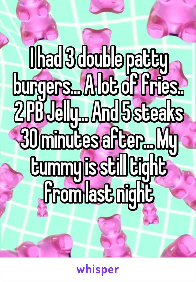 I had 3 double patty burgers... A lot of fries.. 2 PB Jelly... And 5 steaks 30 minutes after... My tummy is still tight from last night