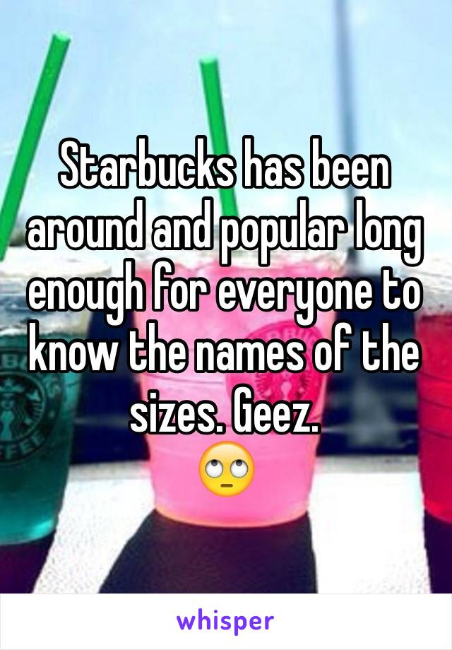 Starbucks has been around and popular long enough for everyone to know the names of the sizes. Geez.  🙄
