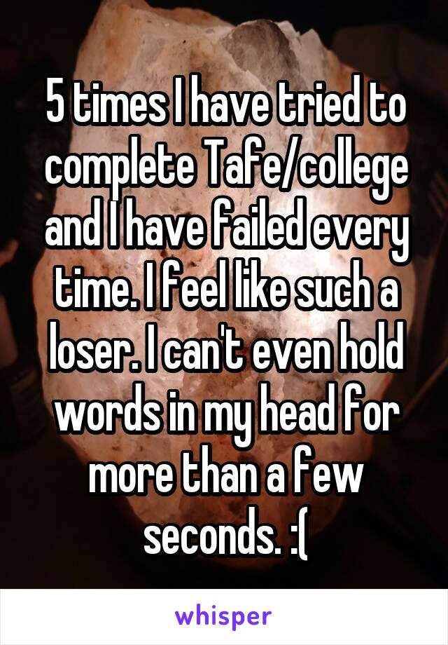 5 times I have tried to complete Tafe/college and I have failed every time. I feel like such a loser. I can't even hold words in my head for more than a few seconds. :(