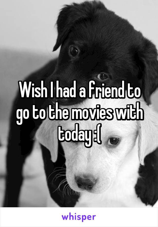 Wish I had a friend to go to the movies with today :(