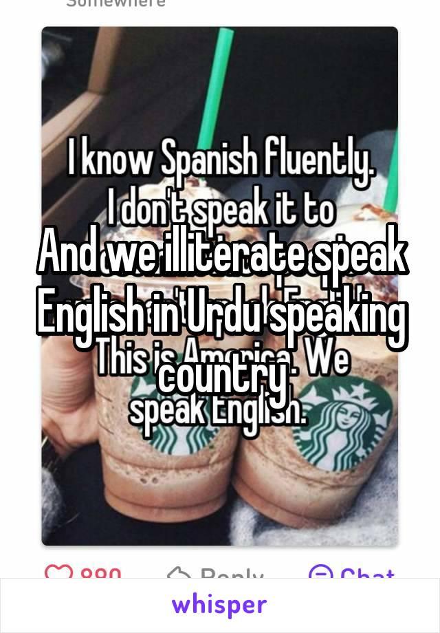 And we illiterate speak English in Urdu speaking country