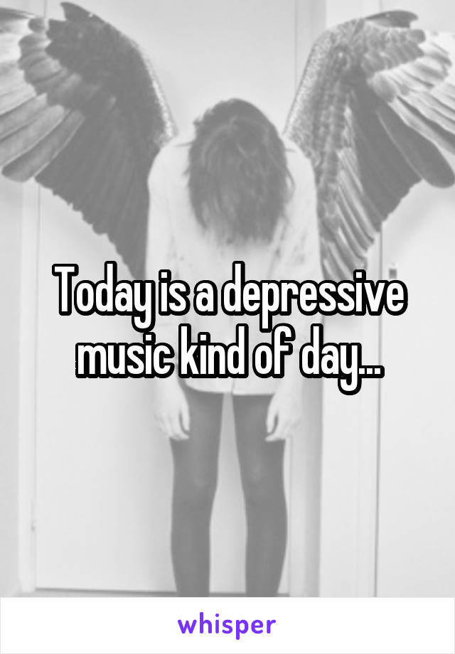 Today is a depressive music kind of day...