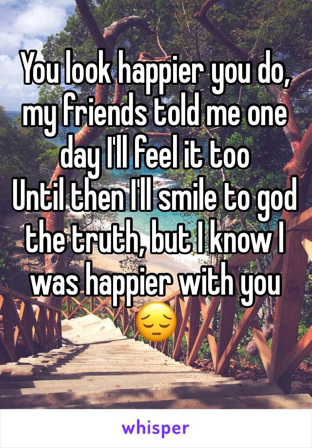 You look happier you do, my friends told me one day I'll feel it too Until then I'll smile to god the truth, but I know I was happier with you 😔