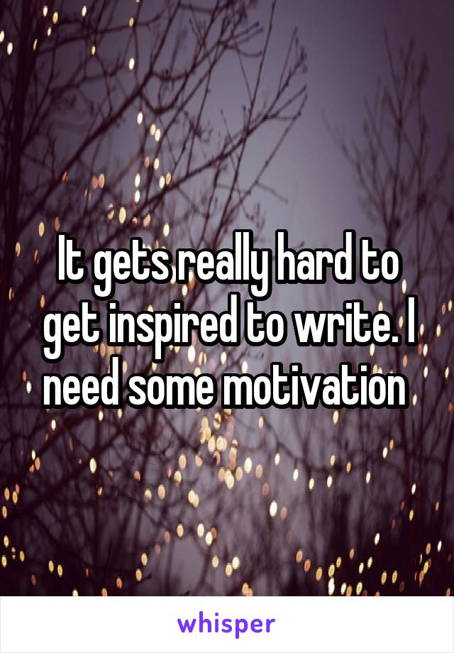 It gets really hard to get inspired to write. I need some motivation
