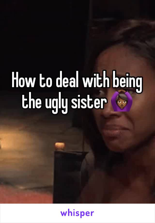 How to deal with being the ugly sister 🙆🏾