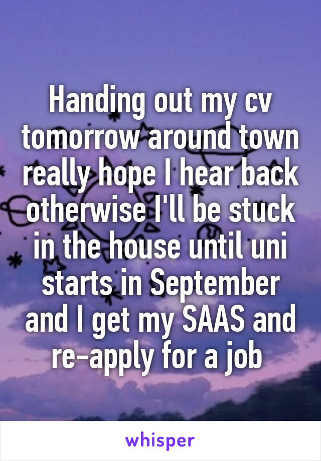 Handing out my cv tomorrow around town really hope I hear back otherwise I'll be stuck in the house until uni starts in September and I get my SAAS and re-apply for a job
