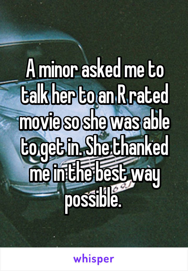 A minor asked me to talk her to an R rated movie so she was able to get in. She thanked me in the best way possible.