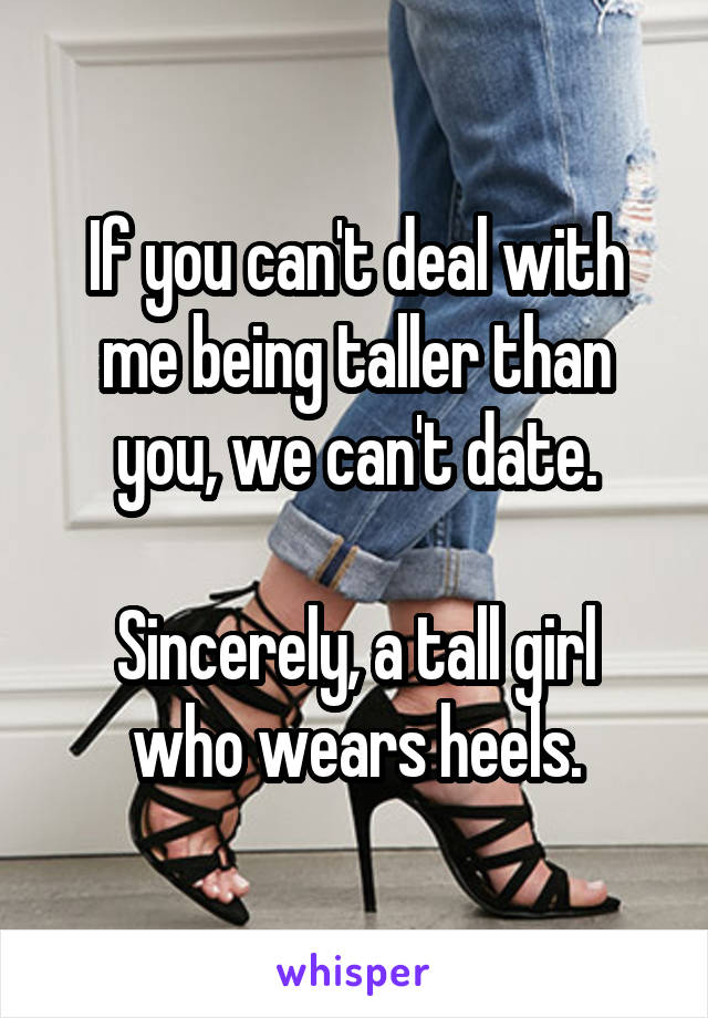 If you can't deal with me being taller than you, we can't date.  Sincerely, a tall girl who wears heels.