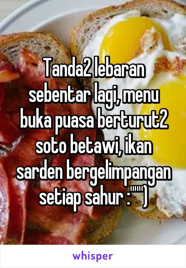 """Tanda2 lebaran sebentar lagi, menu buka puasa berturut2 soto betawi, ikan sarden bergelimpangan setiap sahur :"""""""""""")"""