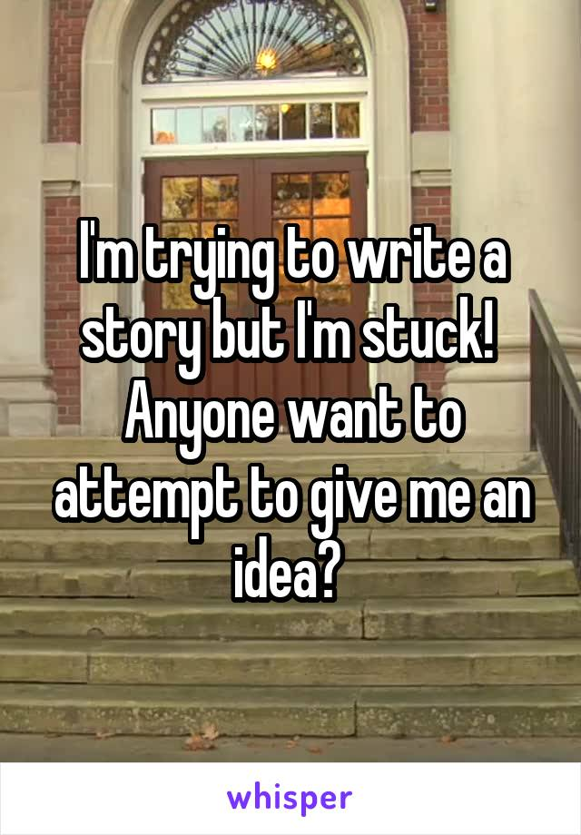 I'm trying to write a story but I'm stuck!  Anyone want to attempt to give me an idea?