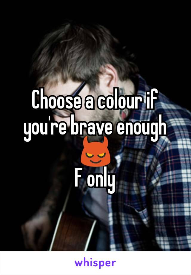 Choose a colour if you're brave enough 😈 F only