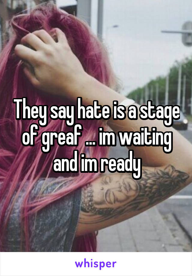 They say hate is a stage of greaf ... im waiting and im ready