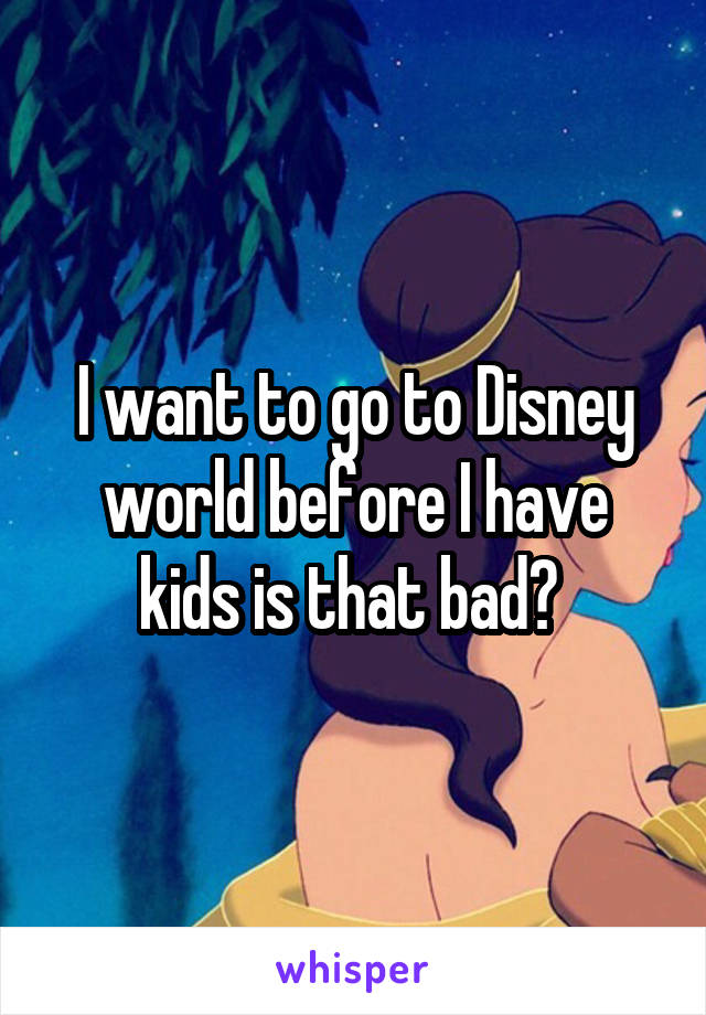 I want to go to Disney world before I have kids is that bad?